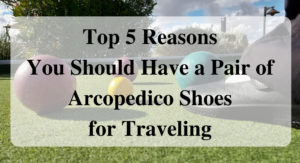 Top 5 Reasons You Should Have a Pair of Arcopedico Shoes for Traveling