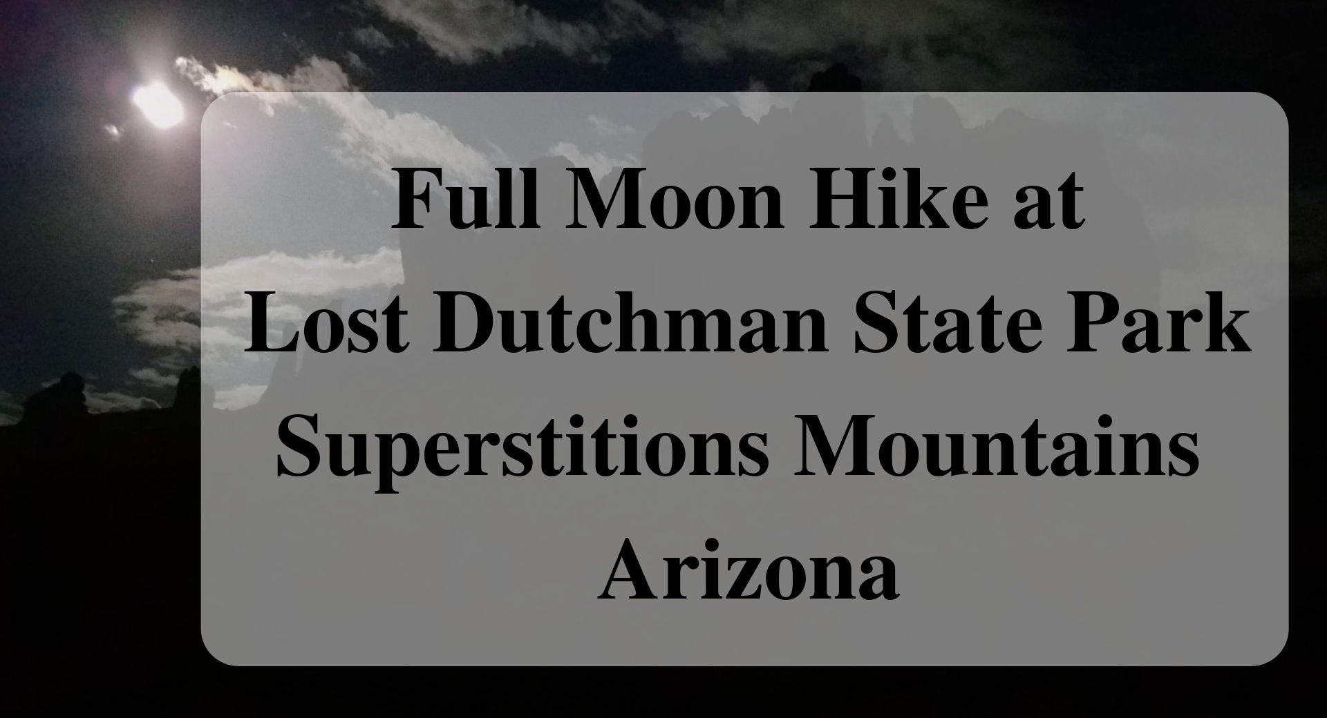 Full Moon Hike at Lost Dutchman State Park Superstitions Mountains Arizona Forever Sabbatical